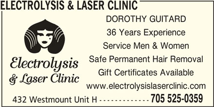 Electrolysis & Laser Clinic (705-525-0359) - Display Ad - ELECTROLYSIS & LASER CLINIC DOROTHY GUITARD 36 Years Experience Service Men & Women Safe Permanent Hair Removal Gift Certificates Available www.electrolysislaserclinic.com 705 525-0359 432 Westmount Unit H -------------