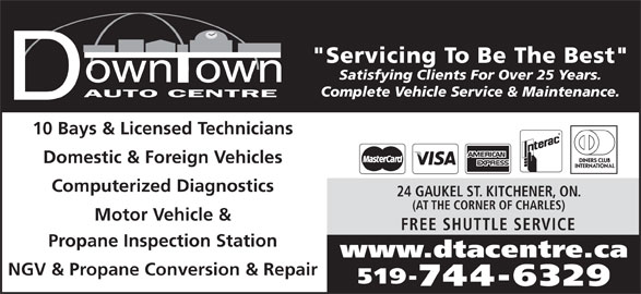 """Downtown Auto Centre (519-744-6329) - Display Ad - Satisfying Clients For Over 25 Years. Complete Vehicle Service & Maintenance. 10 Bays & Licensed Technicians Domestic & Foreign Vehicles Computerized Diagnostics 24 GAUKEL ST. KITCHENER, ON. (AT THE CORNER OF CHARLES) Motor Vehicle & FREE SHUTTLE SERVIC Propane Inspection Station www.dtacentre.ca NGV & Propane Conversion & Repair 519- 744-6329 """"Servicing To Be The Best"""""""