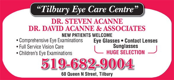 Tilbury Eye Care Centre (519-682-9004) - Display Ad - 519-682-9004 Tilbury Eye Care Centre DR. DAVID ACANNE & ASSOCIATES NEW PATIENTS WELCOME Comprehensive Eye Examinations Eye Glasses   Contact Lenses Sunglasses Full Service Vision Care HUGE SELECTION Children s Eye Examinations DR. STEVEN ACANNE 60 Queen N Street, Tilbury