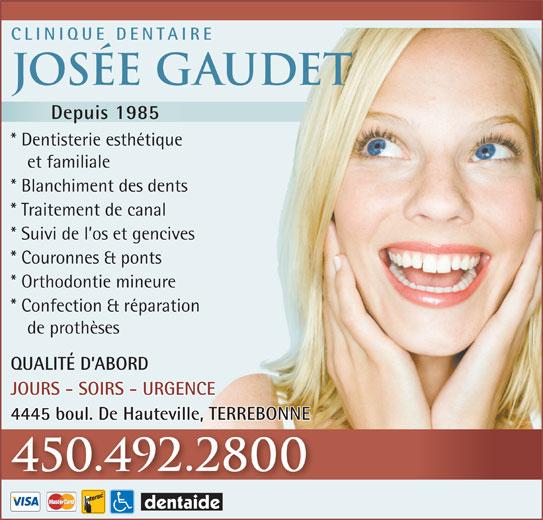 Clinique Dentaire Josée Gaudet (450-492-2800) - Annonce illustrée======= - CLINIQUE DENTAIRE Josée Gaudet Depuis 1985 * Dentisterie esthétique et familiale * Blanchiment des dents * Traitement de canal * Suivi de l os et gencives * Couronnes & ponts * Orthodontie mineure * Confection & réparation de prothèses QUALITÉ D ABORD JOURS - SOIRS - URGENCE 4445 boul. De Hauteville, TERREBONNE 450.492.2800