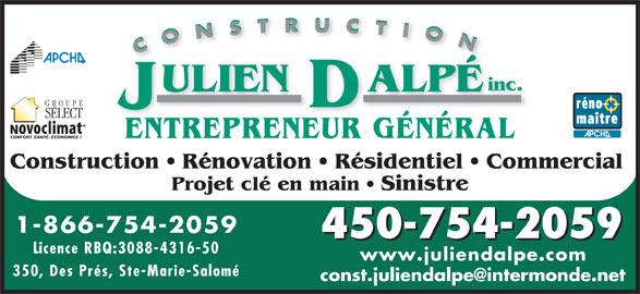 Construction Julien Dalpé Inc (450-754-2059) - Annonce illustrée======= - inc. ULIEN    ALPÉ GROUP SELECT ENTREPRENEUR GÉNÉRA CONFORT. SANTÉ. ÉCONOMIES ! Construction   Rénovation   Résidentiel   Commercial Projet clé en main   Sinistre 1-866-754-2059 450-754-2059 Licence RBQ:3088-4316-5 www.juliendalpe.com 350, Des Prés, Ste-Marie-Salom é