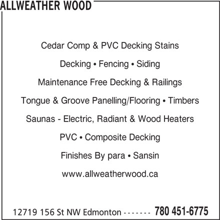 Allweather Wood (780-451-6775) - Display Ad - ALLWEATHER WOOD Cedar Comp & PVC Decking Stains Decking   Fencing   Siding Maintenance Free Decking & Railings Tongue & Groove Panelling/Flooring   Timbers Saunas - Electric, Radiant & Wood Heaters PVC   Composite Decking Finishes By para   Sansin www.allweatherwood.ca 780 451-6775 12719 156 St NW Edmonton -------
