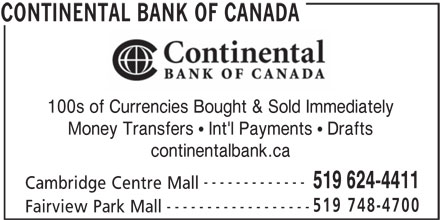 Continental Currency Exchange (519-624-4411) - Display Ad - 519 748-4700 ------------------ Fairview Park Mall CONTINENTAL BANK OF CANADA 100s of Currencies Bought & Sold Immediately Money Transfers   Int'l Payments   Drafts continentalbank.ca ------------- 519 624-4411 Cambridge Centre Mall 519 748-4700 ------------------ Fairview Park Mall CONTINENTAL BANK OF CANADA 100s of Currencies Bought & Sold Immediately Money Transfers   Int'l Payments   Drafts continentalbank.ca ------------- 519 624-4411 Cambridge Centre Mall