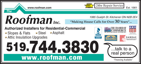 The Roofman Inc (519-744-3830) - Display Ad - Est. 1981 24hr Repair Service www.roofman.com 1085 Guelph St. Kitchener ON N2B 2E4 Making House Calls for Over 30 Years ... THE CHAMBER OF Authorized Installers for Residential-Commercial COMMERCE OF KITCHENER & WATERLOO National Roofing Asphalt Steel Contractors Association Slopes & Flats TM FACTORY certified Attic Insulation Upgrades WEATHER STOPPER ROOFING CONTRACTOR ...talk to a 519. 744.3830 real person www.roofman.com Financing Available