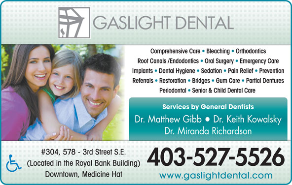 Gaslight Dental Health Centre (403-527-5526) - Display Ad - Comprehensive Care   Bleaching   Orthodontics Root Canals /Endodontics   Oral Surgery   Emergency Care Implants   Dental Hygiene   Sedation   Pain Relief   Prevention Referrals   Restoration   Bridges   Gum Care   Partial Dentures Periodontal   Senior & Child Dental Care Services by General Dentists Dr. Matthew Gibb  Dr. Keith Kowalsky Dr. Miranda Richardson #304, 578 - 3rd Street S.E. 403-527-5526 (Located in the Royal Bank Building) Downtown, Medicine Hat www.gaslightdental.com