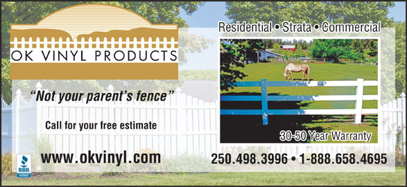 Okanagan Vinyl Products (250-498-3996) - Display Ad - Residential   Strata   Commercial Not your parent s fence Call for your free estimate 30-50 Year Warranty www.okvinyl.com 250.498.3996 1-888.658.4695