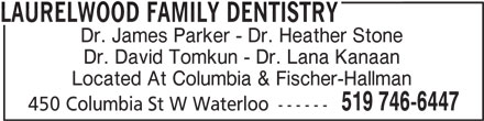 Laurelwood Family Dentistry (519-746-6447) - Display Ad - Dr. James Parker - Dr. Heather Stone Dr. David Tomkun - Dr. Lana Kanaan Located At Columbia & Fischer-Hallman 519 746-6447 450 Columbia St W Waterloo ------ LAURELWOOD FAMILY DENTISTRY