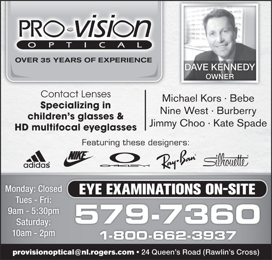 Pro-Vision Optical (709-579-7360) - Display Ad - DAVE KENNEDY OWNER Contact Lenses Michael Kors · Bebe Specializing in Nine West · Burberry children s glasses & Jimmy Choo · Kate Spade HD multifocal eyeglasses Featuring these designers: Monday: Closed EYE EXAMINATIONS ON-SITE Tues - Fri: 9am - 5:30pm 579-7360 Saturday: 10am - 2pm 1-800-662-3937 24 Queen s Road (Rawlin s Cross)