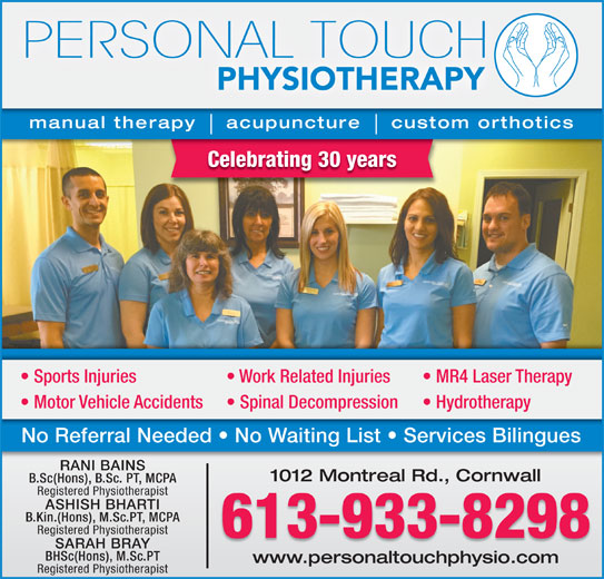 Personal Touch Physiotherapy (613-933-8298) - Display Ad - manual therapy    acupuncture    custom orthotics Celebrating 30 years Sports Injuries Work Related Injuries MR4 Laser Therapy Motor Vehicle Accidents SARAH BRAY BHSc(Hons), M.Sc.PT www.personaltouchphysio.comwww.personaltouchphysio.com Registered Physiotherapist Spinal Decompression Hydrotherapy No Referral Needed   No Waiting List   Services Bilingues RANI BAINSRANI BAINS 1012 Montreal Rd., Cornwall1012 Montreal Rd., Cornwall B.Sc(Hons), B.Sc. PT, MCPA Registered Physiotherapist ASHISH BHARTI B.Kin.(Hons), M.Sc.PT, MCPA Registered Physiotherapist 613-933-8298