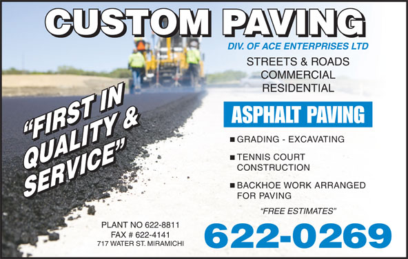 Custom Paving (506-622-0269) - Display Ad - FIRST IN FIRST IN TENNIS COURT CONSTRUCTION QUALITY &QUALITY & BACKHOE WORK ARRANGED SERVICE SERVICE FOR PAVING FREE ESTIMATES PLANT NO 622-8811 FAX # 622-4141 717 WATER ST. MIRAMICHI 622-0269 STREETS & ROADS COMMERCIAL RESIDENTIAL ASPHALT PAVING GRADING - EXCAVATING
