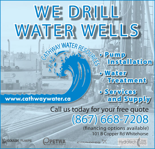 Cathway Water Resources (867-668-7208) - Display Ad - WE DRILLWE DRILL WATER WELLSWATER WELLS CATHWAY ER RESOURCESCATHWAY ER RESOURCES Call us today for your free quotes today for your free quote (867) 668-7208(867) 668-7208 (nancing options available)(nancing options available) 101 B Copper Rd Whitehorse