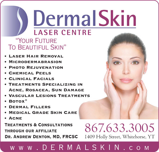 Dermal Skin & Laser Centre (867-633-3005) - Display Ad - DermalSkin LASER CENTRE Your Future To Beautiful Skin Laser Hair Removal Microdermabrasion Photo Rejuvenation Chemical Peels Clinical Facials Treatments Specializing in Acne, Rosacea, Sun Damage Vascular Lesions Treatments Botox Dermal Fillers Medical Grade Skin Care Acne Treatments & Consultations 867.633.3005 through our affiliate Dr. Andrew Denton, MD, FRCSC 1409 Holly Street, Whitehorse, YT www .dermalskin. com