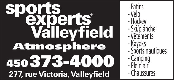Sports Experts - Atmosphere (450-373-4000) - Annonce illustrée======= - - Vélo - Hockey - Ski/planche Valleyfield - Vêtements - Kayaks Atmosphere - Sports nautiques - Camping 450 373-4000 - Plein air - Chaussures 277, rue Victoria, Valleyfield - Patins