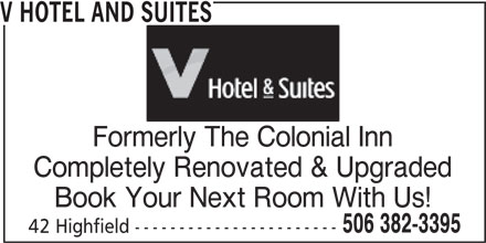 V Hotel and Suites (506-382-3395) - Annonce illustrée======= - Formerly The Colonial Inn Completely Renovated & Upgraded Book Your Next Room With Us! 506 382-3395 42 Highfield ----------------------- V HOTEL AND SUITES
