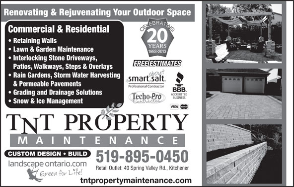 TNT Property Maintenance (519-895-0450) - Display Ad - Renovating & Rejuvenating Your Outdoor Spacep Commercial & Residential Retaining Walls Lawn & Garden Maintenance 1993-2013 Interlocking Stone Driveways, Patios, Walkways, Steps & Overlays Rain Gardens, Storm Water Harvesting & Permeable Pavements Grading and Drainage Solutions Snow & Ice Management CUSTOM DESIGN   BUILD 519-895-0450 Retail Outlet: 40 Spring Valley Rd., Kitchener tntpropertymaintenance.com