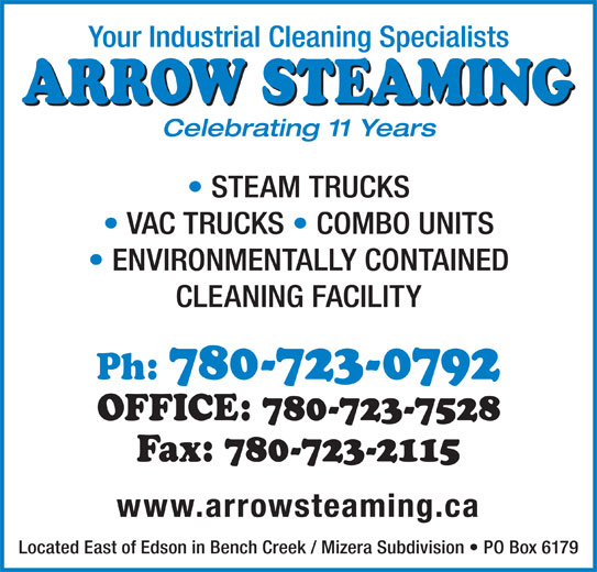 Arrow Steaming (780-723-0792) - Display Ad - Celebrating 11 Years STEAM TRUCKS VAC TRUCKS   COMBO UNITS ENVIRONMENTALLY CONTAINED CLEANING FACILITY Ph: 780-723-0792 OFFICE: 780-723-7528 Fax: 780-723-2115 www.arrowsteaming.ca Located East of Edson in Bench Creek / Mizera Subdivision   PO Box 6179 Your Industrial Cleaning Specialists ARROW STEAMING