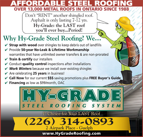 Hy-Grade Roofing Systems Ltd (519-836-8170) - Display Ad - OVER 13,000 METAL ROOFS IN ONTARIO SINCE 1988 Don t  RENT  another shingled roof. Asphalt is only lasting 7-12 yrs. Hy-Grade: the LAST roof you ll ever buy...Period! Strap with wood over shingles to keep debris out of landfills AFFORDABLE STEEL ROOFING 50-year Provide No-Leak & Lifetime Workmanship warranties that have unlimited owner transfers & are non-prorated Train & certify our installers Conduct quality control inspections after installations Work Winters because we install over existing shingles Are celebrating 25 years in business! Call Now for our current $$$ saving promotions plus FREE Buyer's Guide Financing as low as $99/month, OAC 226 314-0893 2 Airpark Place - Guelph www.HyGradeRoofing.com