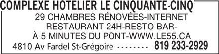 Complexe Hotelier Le Cinquante-Cinq (819-233-2929) - Annonce illustrée======= - COMPLEXE HOTELIER LE CINQUANTE-CINQ 29 CHAMBRES RÉNOVÉES-INTERNET RESTAURANT 24H-RESTO BAR- À 5 MINUTES DU PONT-WWW.LE55.CA 819 233-2929 4810 Av Fardel St-Grégoire --------