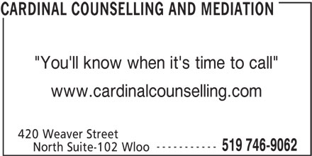 "Cardinal Counselling and Mediation (519-746-9062) - Display Ad - 420 Weaver Street ----------- 519 746-9062 North Suite-102 Wloo CARDINAL COUNSELLING AND MEDIATION ""You'll know when it's time to call"" www.cardinalcounselling.com"