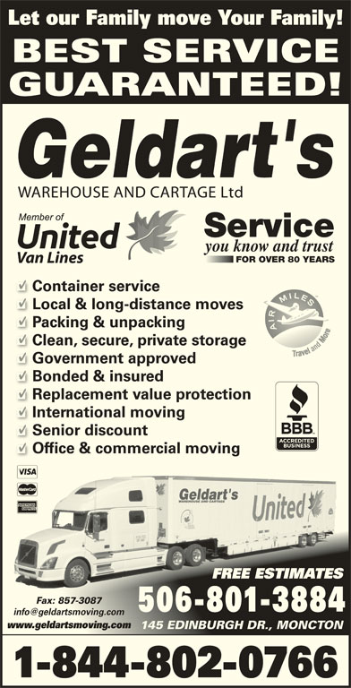 Geldart's Warehouse & Cartage Ltd (506-857-3114) - Display Ad - International moving Senior discount Office & commercial moving Replacement value protection FREE ESTIMATESESFREE ESTIMAT Fax: 857-3087Fax: 857-3087 506-801-3884 www.geldartsmoving.comwww.geldartsmoving.com 145 EDINBURGH DR., MONCTON145 EDINBURGH DR., MONCTON 1-844-802-0766 Let our Family move Your Family! BEST SERVICE GUARANTEED! WAREHOUSE AND CARTAGE Ltd Service you know and trust FOR OVER 80 YEARS Van Lines Container service Local & long-distance moves Packing & unpacking Clean, secure, private storage Government approved Bonded & insured