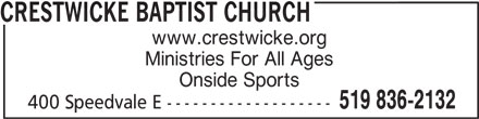 Crestwicke Baptist Church (519-836-2132) - Display Ad - www.crestwicke.org Ministries For All Ages Onside Sports 519 836-2132 400 Speedvale E ------------------- CRESTWICKE BAPTIST CHURCH