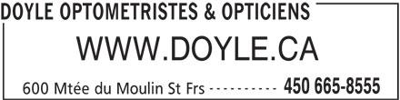 Optique Doyle Et Leduc Inc (450-665-8555) - Annonce illustrée======= - 450 665-8555 600 Mtée du Moulin St Frs ---------- WWW.DOYLE.CA DOYLE OPTOMETRISTES & OPTICIENS