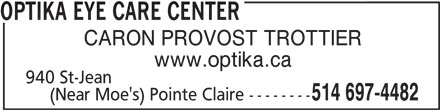 Centre Visuel Optika (514-697-4482) - Display Ad - OPTIKA EYE CARE CENTER CARON PROVOST TROTTIER 940 St-Jean 514 697-4482 www.optika.ca (Near Moe's) Pointe Claire --------