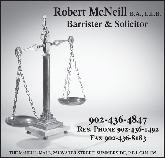 Robert McNeill (902-436-4847) - Display Ad - Robert McNeill B.A., L.L.B. Barrister & Solicitor 902-436-4847 Res. Phone 902-436-1492 Fax 902-436-8183 THE McNEILL MALL, 251 WATER STREET, SUMMERSIDE, P.E.I. C1N 1B5