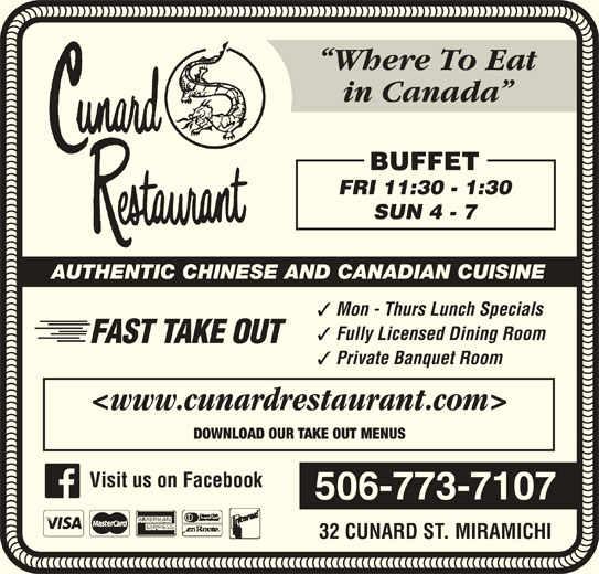Cunard Restaurant (5067737107) - Annonce illustrée======= - Where To Eat in Canada BUFFET FRI 11:30 - 1:30 SUN 4 - 7 AUTHENTIC CHINESE AND CANADIAN CUISINE Mon - Thurs Lunch Specials Fully Licensed Dining Room FAST TAKE OUT Private Banquet Room <www.cunardrestaurant.com> DOWNLOAD OUR TAKE OUT MENUS 506-773-7107 32 CUNARD ST. MIRAMICHI Visit us on Facebook