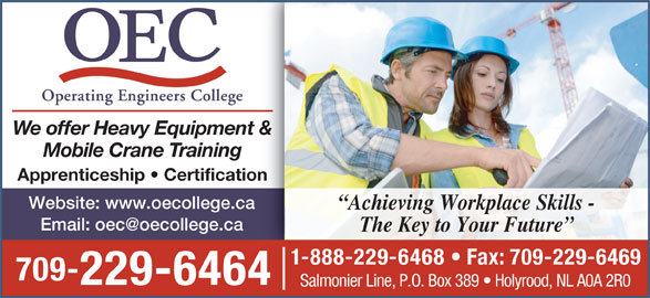 Operating Engineers College (709-229-6464) - Display Ad - Apprenticeship   Certification Website: www.oecollege.ca Achieving Workplace Skills - We offer Heavy Equipment & The Key to Your Future 1-888-229-6468   Fax: 709-229-6469 709- Mobile Crane Training 229-6464 Salmonier Line, P.O. Box 389   Holyrood, NL A0A 2R0