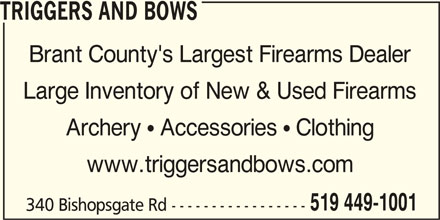 Triggers and Bows (226-493-1520) - Display Ad - TRIGGERS AND BOWS Brant County's Largest Firearms Dealer Large Inventory of New & Used Firearms Archery  Accessories  Clothing www.triggersandbows.com 519 449-1001 340 Bishopsgate Rd -----------------