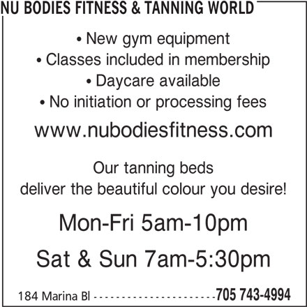 Nu Bodies Fitness & Tanning World (705-743-4994) - Display Ad - NU BODIES FITNESS & TANNING WORLD New gym equipment Classes included in membership Daycare available No initiation or processing fees www.nubodiesfitness.com Our tanning beds deliver the beautiful colour you desire! Mon-Fri 5am-10pm Sat & Sun 7am-5:30pm 705 743-4994 184 Marina Bl ----------------------
