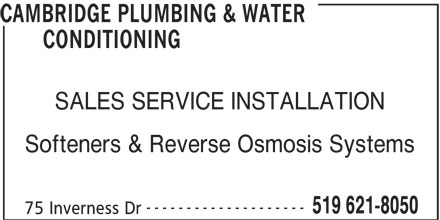 Cambridge Plumbing & Water Conditioning (5196218050) - Display Ad - CAMBRIDGE PLUMBING & WATER CONDITIONING SALES SERVICE INSTALLATION Softeners & Reverse Osmosis Systems -------------------- 519 621-8050 75 Inverness Dr