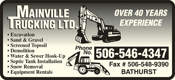 Mainville Trucking Ltd (506-546-4347) - Display Ad - OVER 40 YEARSOVER 40 YEARS EXPERIENCEEXPERIENCE Excavation  Excavation Sand & Gravel  Sand & Gravel Screened Topsoil  Screened Topsoil PhonePhone Demolition No. Water & Sewer Hook-Up 506-546-4347 Septic Tank Installation Fax # 506-548-9390 Snow Removal Equipment Rentals BATHURST