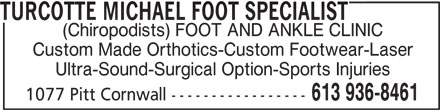 Michael Turcotte D.Ch. Foot Specialist (613-936-8461) - Display Ad - TURCOTTE MICHAEL FOOT SPECIALIST (Chiropodists) FOOT AND ANKLE CLINIC Custom Made Orthotics-Custom Footwear-Laser Ultra-Sound-Surgical Option-Sports Injuries 613 936-8461 1077 Pitt Cornwall -----------------