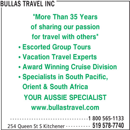 """Bullas Travel Inc (519-578-7740) - Display Ad - """"More Than 35 Years of sharing our passion for travel with others"""" Escorted Group Tours Vacation Travel Experts Award Winning Cruise Division Specialists in South Pacific, Orient & South Africa YOUR AUSSIE SPECIALIST www.bullastravel.com 1 800 565-1133 --------------------------------- ---------- 519 578-7740 254 Queen St S Kitchener BULLAS TRAVEL INC"""