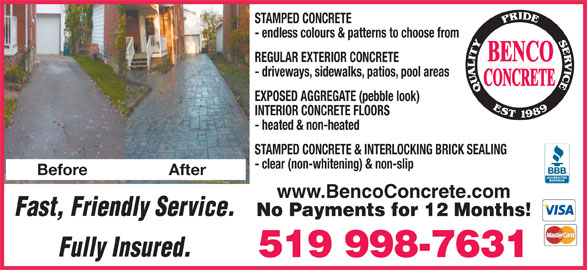 Benco Concrete (519-998-7631) - Display Ad - STAMPED CONCRETE - endless colours & patterns to choose from REGULAR EXTERIOR CONCRETE - driveways, sidewalks, patios, pool areas EXPOSED AGGREGATE (pebble look) INTERIOR CONCRETE FLOORS - heated & non-heated STAMPED CONCRETE & INTERLOCKING BRICK SEALING - clear (non-whitening) & non-slip After www.BencoConcrete.com Fast, Friendly Service. No Payments for 12 Months! Fully Insured. 519 998-7631 Before