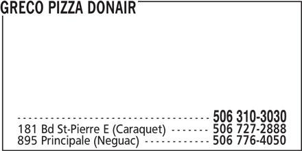 Greco Pizza Donair (310-3030) - Annonce illustrée======= - GRECO PIZZA DONAIR ----------------------------------- 506 310-3030 181 Bd St-Pierre E (Caraquet) ------- 506 727-2888 895 Principale (Neguac) ------------ 506 776-4050