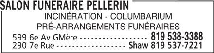 Comp Funéraire Pellerin (819-538-3388) - Annonce illustrée======= - SALON FUNERAIRE PELLERIN INCINÉRATION - COLUMBARIUM PRÉ-ARRANGEMENTS FUNÉRAIRES 819 538-3388 599 6e Av GMère ------------------ 290 7e Rue ------------------ Shaw 819 537-7221