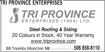Tri Province Enterprises (506-858-8110) - Display Ad - 88 Toombs Moncton NB ------------ TRI PROVINCE ENTERPRISES Steel Roofing & Siding 20 Colours in Stock, 40 Year Warranty www.triprovince.com 506 858-8110 88 Toombs Moncton NB ------------ TRI PROVINCE ENTERPRISES Steel Roofing & Siding 20 Colours in Stock, 40 Year Warranty www.triprovince.com 506 858-8110