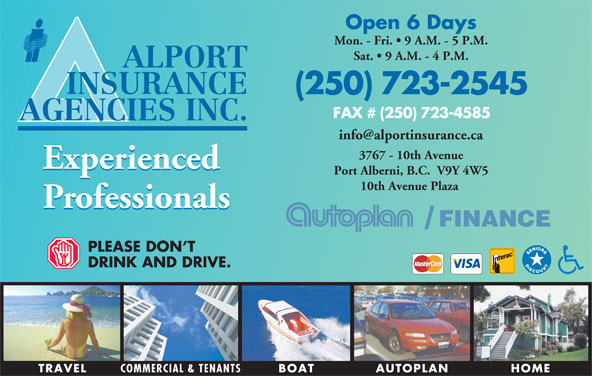 Alport Insurance Agencies Inc (250-723-2545) - Display Ad - PLEASE DON T DRINK AND DRIVE TRAVEL COMMERCIAL & TENANTS HOMEAUTOPLANBOAT Open 6 Days Mon. - Fri.   9 A.M. - 5 P.M. Sat.   9 A.M. - 4 P.M. ALPORT INSURANCE (250) 723-2545 FAX # (250) 723-4585 AGENCIES INC. 3767 - 10th Avenue Experienced Port Alberni, B.C.  V9Y 4W5 10th Avenue Plaza Professionals FINANCE/