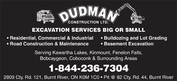 Dudman Construction Limited (705-488-2377) - Display Ad - Bobcaygeon, Coboconk & Surrounding Areas 1-844-236-7304 EXCAVATION SERVICES BIG OR SMALL Residential, Commercial & Industrial Bulldozing and Lot Grading Road Construction & Maintenance Basement Excavation Serving Kawartha Lakes, Kinmount, Fenelon Falls, Bobcaygeon, Coboconk & Surrounding Areas 1-844-236-7304 EXCAVATION SERVICES BIG OR SMALL Residential, Commercial & Industrial Bulldozing and Lot Grading Road Construction & Maintenance Basement Excavation Serving Kawartha Lakes, Kinmount, Fenelon Falls,