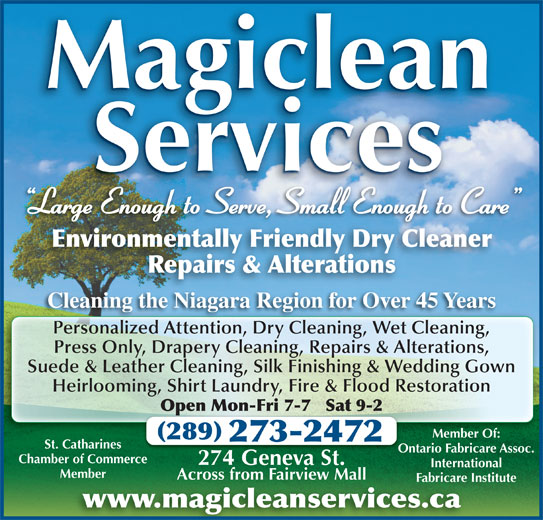 Magiclean Services Inc (905-937-7550) - Display Ad - Magiclean Services Large Enough to Serve, Small Enough to Care g Environmentally Friendly Dry Cleaner Repairs & Alterations thNi Cleaning the Niagara Region for Over 45 YearsCl DrCl ti ni WeCl ni Press Only, Drapery Cleaning, Repairs & Alterations, Suede & Leather Cleaning, Silk Finishing & Wedding Gown Heirlooming, Shirt Laundry, Fire & Flood Restoration Open Mon-Fri 7-7   Sat 9-2Op Member Of: 289 273-2472 St. Catharines Ontario Fabricare Assoc.Ont Chamber of Commerce 274 Geneva St.274 Ge St. International MemberMember Across from Fairview MallAcross from Fairview Mall Fabricare InstituteFabricare In www.magicleanservices.ca Ri 45Y Personalized Attention, Dry Cleaning, Wet Cleaning,Pe alized A