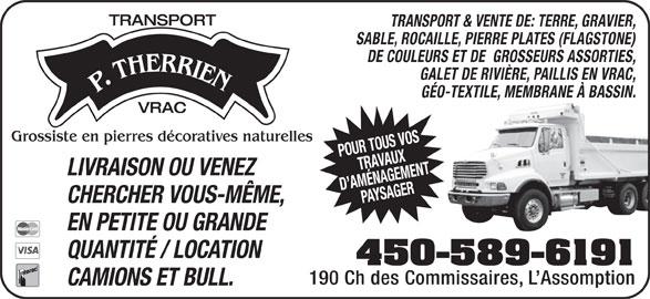Transport P Therrien (450-589-6191) - Annonce illustrée======= - TRANSPORT TRANSPORT & VENTE DE: TERRE, GRAVIER, SABLE, ROCAILLE, PIERRE PLATES (FLAGSTONE) DE COULEURS ET DE  GROSSEURS ASSORTIES, GALET DE RIVIÈRE, PAILLIS EN VRAC, GÉO-TEXTILE, MEMBRANE À BASSIN. VRAC Grossiste en pierres décoratives naturelles POUR TOUS VOSTRAVAUX LIVRAISON OU VENEZ D AMÉNAGEMENTPAYSAGER CHERCHER VOUS-MÊME, EN PETITE OU GRANDE QUANTITÉ / LOCATION 450-589-6191 190 Ch des Commissaires, L Assomption CAMIONS ET BULL.