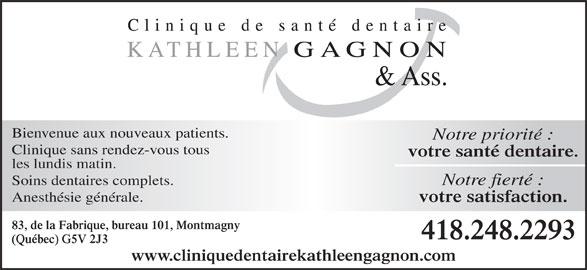 Clinique de Santé Dentaire Kathleen Gagnon (418-248-2293) - Annonce illustrée======= - votre satisfaction. 83, de la Fabrique, bureau 101, Montmagny 418.248.2293 (Québec) G5V 2J3 www.cliniquedentairekathleengagnon.com Bienvenue aux nouveaux patients. Notre priorité : Clinique sans rendez-vous tous votre santé dentaire. les lundis matin. Soins dentaires complets. Notre fierté : Anesthésie générale.