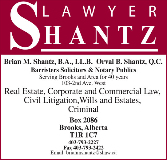 Shantz Law Office (4037932227) - Display Ad - Brian M. Shantz, B.A., LL.B.  Orval B. Shantz, Q.C. Barristers Solicitors & Notary Publics Serving Brooks and Area for 40 years 103-2nd Ave. West Real Estate, Corporate and Commercial Law, Civil Litigation,Wills and Estates, Criminal Box 2086 Brooks, Alberta T1R 1C7 403-793-2227 Fax 403-793-2422