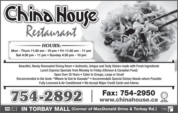 China-House Restaurant (7097542892) - Annonce illustrée======= - HOURS: Mon - Thurs 11:30 am - 10 pm   Fri 11:30 am - 11 pm Sat 4:30 pm - 11 pm   Sunday 4:30 pm - 10 pm Beautiful, Newly Renovated Dining Room   Authentic, Unique and Tasty Dishes made with Fresh Ingredients Lunch Express Specials from Monday to Friday (Chinese & Canadian Food) Open Over 35 Years   Cater to Groups, Large or Small Recommended in the book: Where to Eat in Canada Accommodate Special Dietary Needs where Possible Fully Licensed & Air Conditioned   We Accept Major Credit Cards and Interac Fax: 754-2950 754-2892 www.chinahouse.ca Corner of MacDonald Drive & Torbay Rd. IN TORBAY MALL
