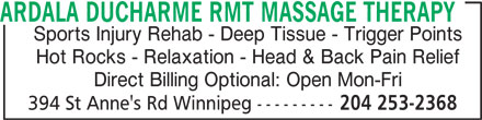 Ardala Ducharme RMT Massage Therapy (204-253-2368) - Display Ad - Direct Billing Optional: Open Mon-Fri 394 St Anne's Rd Winnipeg --------- 204 253-2368 ARDALA DUCHARME RMT MASSAGE THERAPY Sports Injury Rehab - Deep Tissue - Trigger Points Hot Rocks - Relaxation - Head & Back Pain Relief