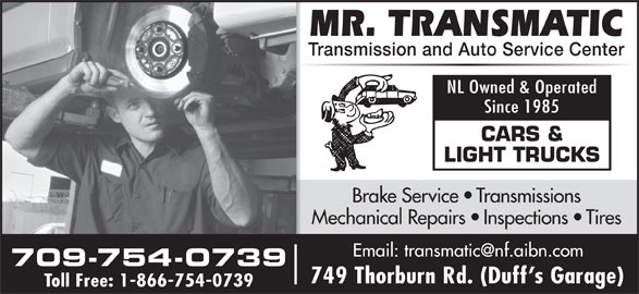 Mr Transmatic (709-754-0739) - Display Ad - Transmission and Auto Service Center NL Owned & Operated Since 1985 CARS & LIGHT TRUCKS Brake Service   Transmissions Mechanical Repairs   Inspections   Tires 709-754-0739 749 Thorburn Rd. (Duff s Garage) Toll Free: 1-866-754-0739