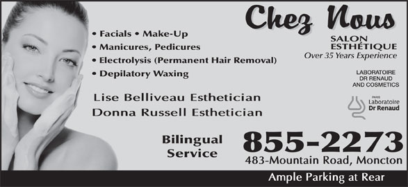 Chez Nous Salon Esthetique (506-855-2273) - Display Ad - Facials   Make-Up Manicures, Pedicures AND COSMETICS Service LABORATOIRE Depilatory Waxing Lise Belliveau Esthetician Donna Russell Esthetician 483-Mountain Road, Moncton DR RENAUD Over 35 Years Experience Electrolysis (Permanent Hair Removal) Ample Parking at Rear Bilingual 855-2273